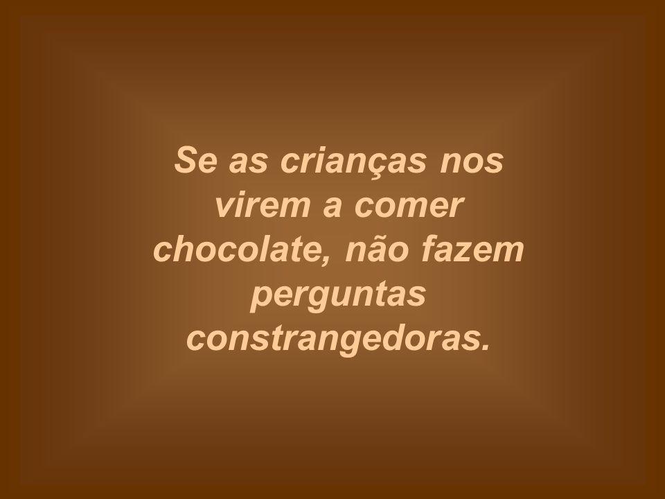 Se as crianças nos virem a comer chocolate, não fazem perguntas constrangedoras.