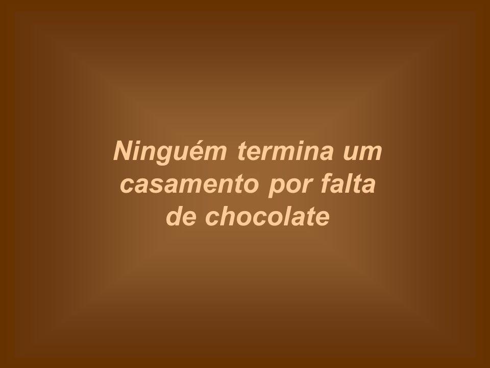 Ninguém termina um casamento por falta de chocolate