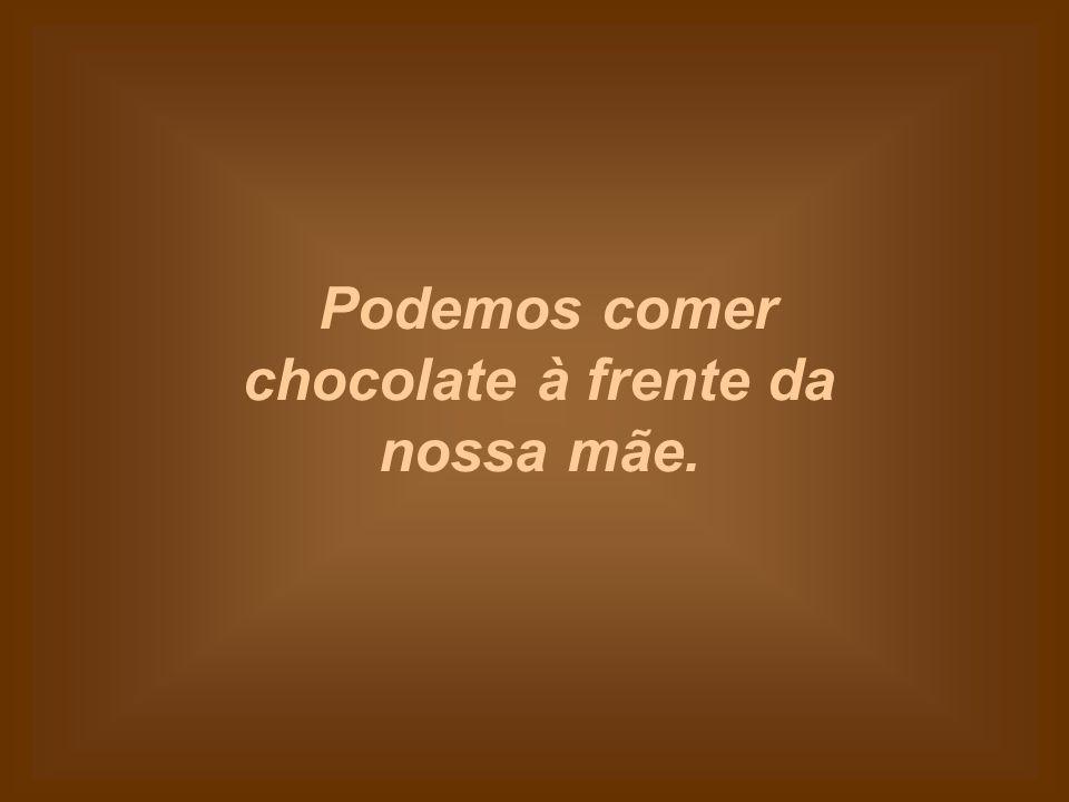 Podemos comer chocolate à frente da nossa mãe.