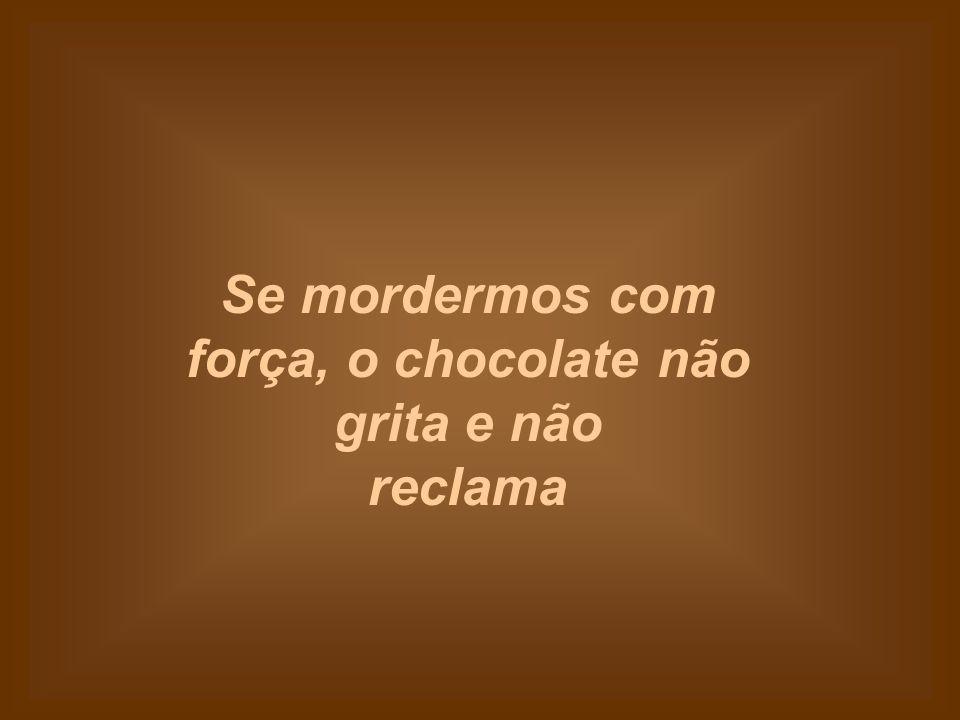 Se mordermos com força, o chocolate não grita e não reclama