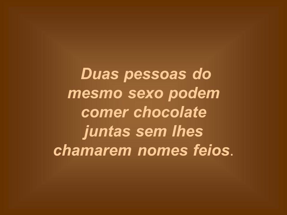 Duas pessoas do mesmo sexo podem comer chocolate juntas sem lhes chamarem nomes feios.