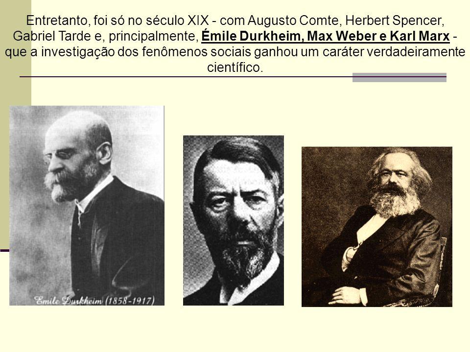 Entretanto, foi só no século XIX - com Augusto Comte, Herbert Spencer, Gabriel Tarde e, principalmente, Émile Durkheim, Max Weber e Karl Marx - que a investigação dos fenômenos sociais ganhou um caráter verdadeiramente científico.