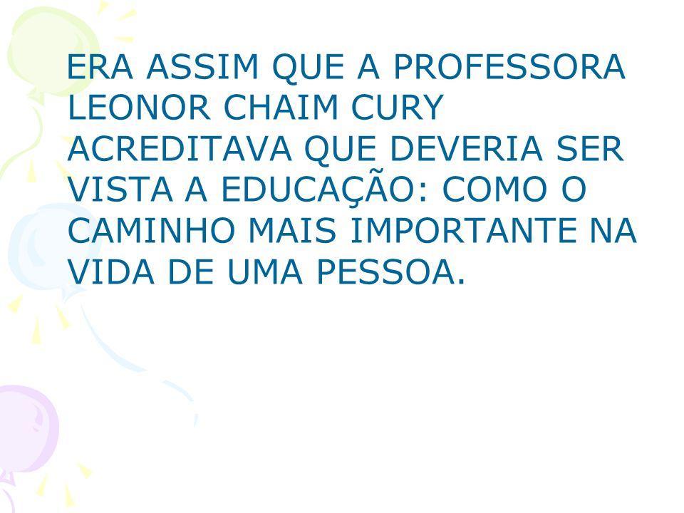 ERA ASSIM QUE A PROFESSORA LEONOR CHAIM CURY ACREDITAVA QUE DEVERIA SER VISTA A EDUCAÇÃO: COMO O CAMINHO MAIS IMPORTANTE NA VIDA DE UMA PESSOA.