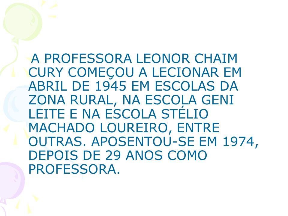 A PROFESSORA LEONOR CHAIM CURY COMEÇOU A LECIONAR EM ABRIL DE 1945 EM ESCOLAS DA ZONA RURAL, NA ESCOLA GENI LEITE E NA ESCOLA STÉLIO MACHADO LOUREIRO, ENTRE OUTRAS.