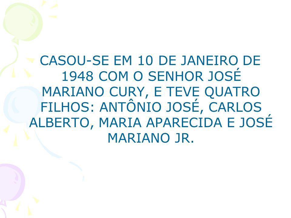 CASOU-SE EM 10 DE JANEIRO DE 1948 COM O SENHOR JOSÉ MARIANO CURY, E TEVE QUATRO FILHOS: ANTÔNIO JOSÉ, CARLOS ALBERTO, MARIA APARECIDA E JOSÉ MARIANO JR.