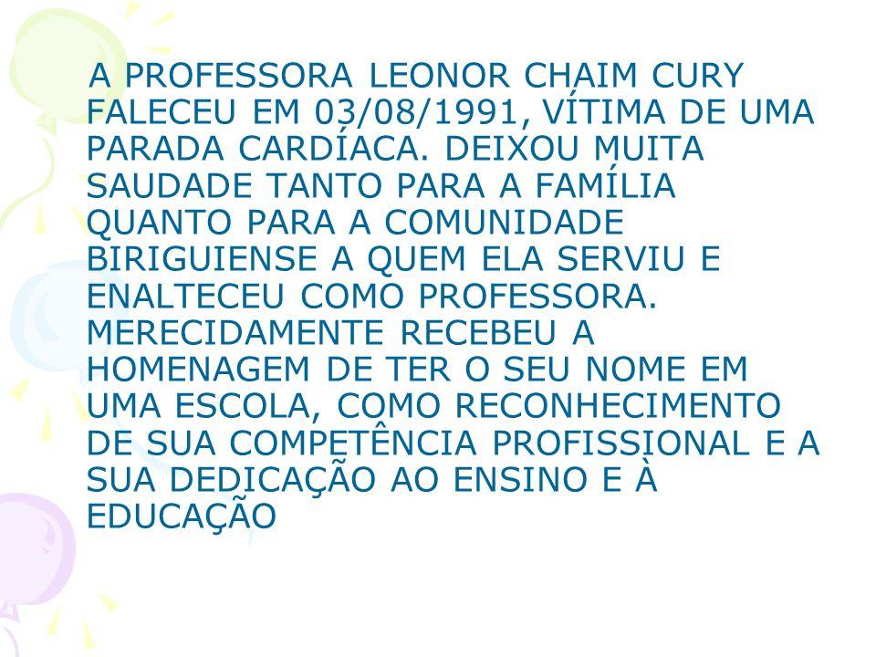 A PROFESSORA LEONOR CHAIM CURY FALECEU EM 03/08/1991, VÍTIMA DE UMA PARADA CARDÍACA.