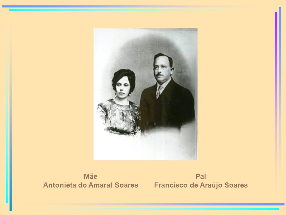Mãe Antonieta do Amaral Soares Pai Francisco de Araújo Soares