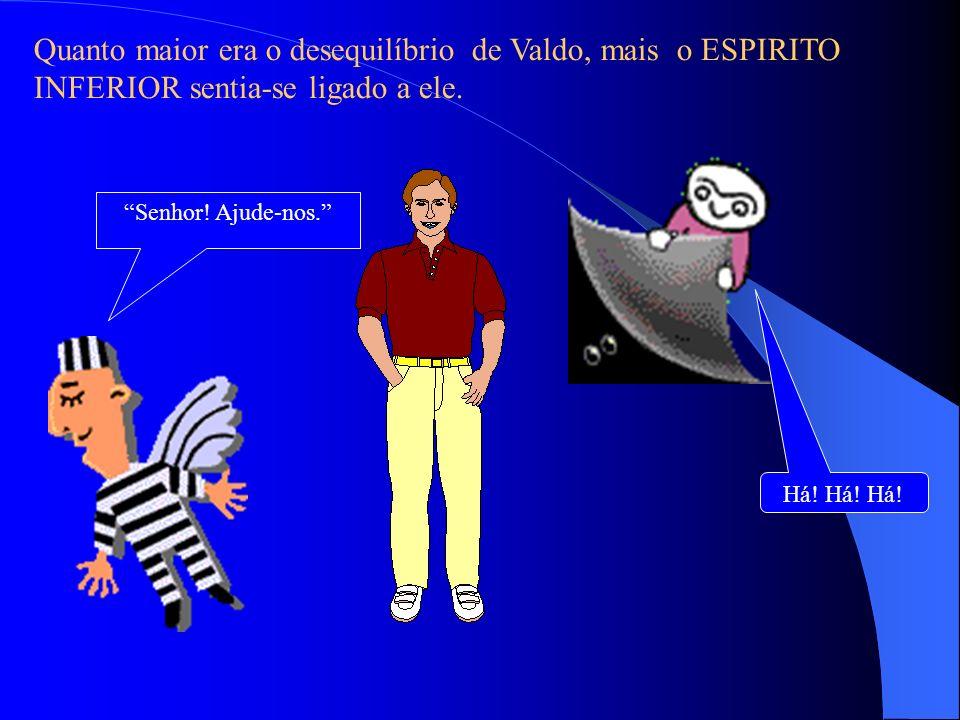 Quanto maior era o desequilíbrio de Valdo, mais o ESPIRITO INFERIOR sentia-se ligado a ele.