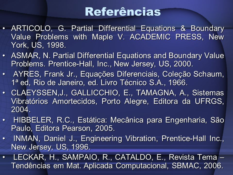 Referências ARTICOLO, G. Partial Differential Equations & Boundary Value Problems with Maple V. ACADEMIC PRESS, New York, US, 1998.