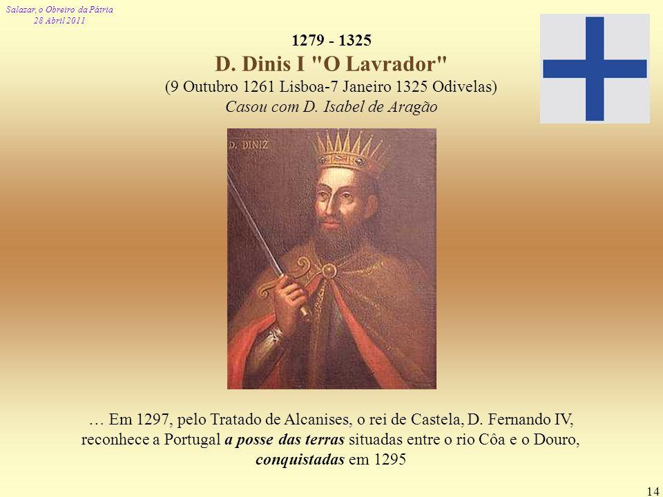1279 - 1325 D. Dinis I O Lavrador (9 Outubro 1261 Lisboa-7 Janeiro 1325 Odivelas) Casou com D. Isabel de Aragão.
