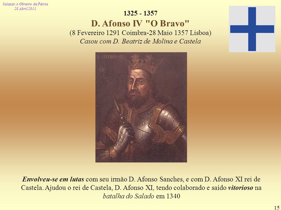 1325 - 1357 D. Afonso IV O Bravo (8 Fevereiro 1291 Coimbra-28 Maio 1357 Lisboa) Casou com D. Beatriz de Molina e Castela.