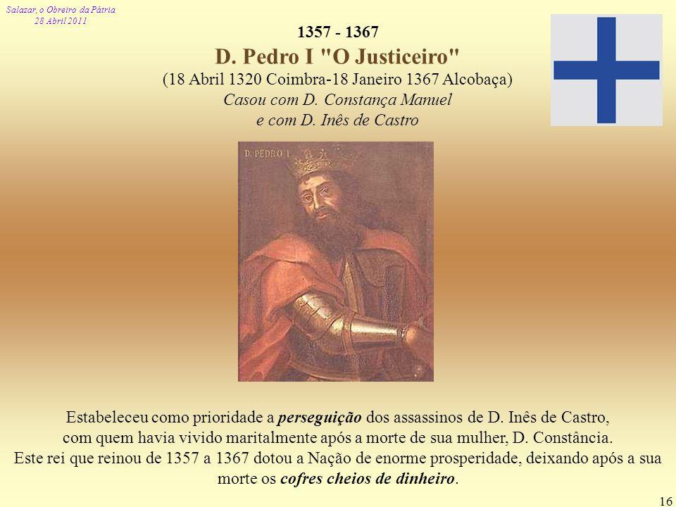 1357 - 1367 D. Pedro I O Justiceiro (18 Abril 1320 Coimbra-18 Janeiro 1367 Alcobaça) Casou com D. Constança Manuel.