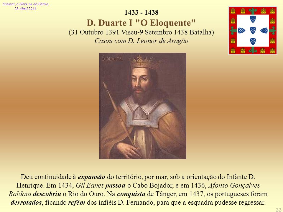 1433 - 1438 D. Duarte I O Eloquente (31 Outubro 1391 Viseu-9 Setembro 1438 Batalha) Casou com D. Leonor de Aragão.