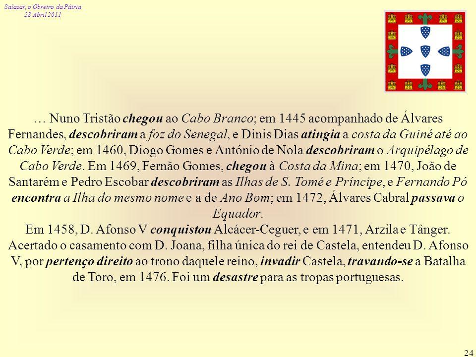 … Nuno Tristão chegou ao Cabo Branco; em 1445 acompanhado de Álvares Fernandes, descobriram a foz do Senegal, e Dinis Dias atingia a costa da Guiné até ao Cabo Verde; em 1460, Diogo Gomes e António de Nola descobriram o Arquipélago de Cabo Verde. Em 1469, Fernão Gomes, chegou à Costa da Mina; em 1470, João de Santarém e Pedro Escobar descobriram as Ilhas de S. Tomé e Príncipe, e Fernando Pó encontra a Ilha do mesmo nome e a de Ano Bom; em 1472, Álvares Cabral passava o Equador.
