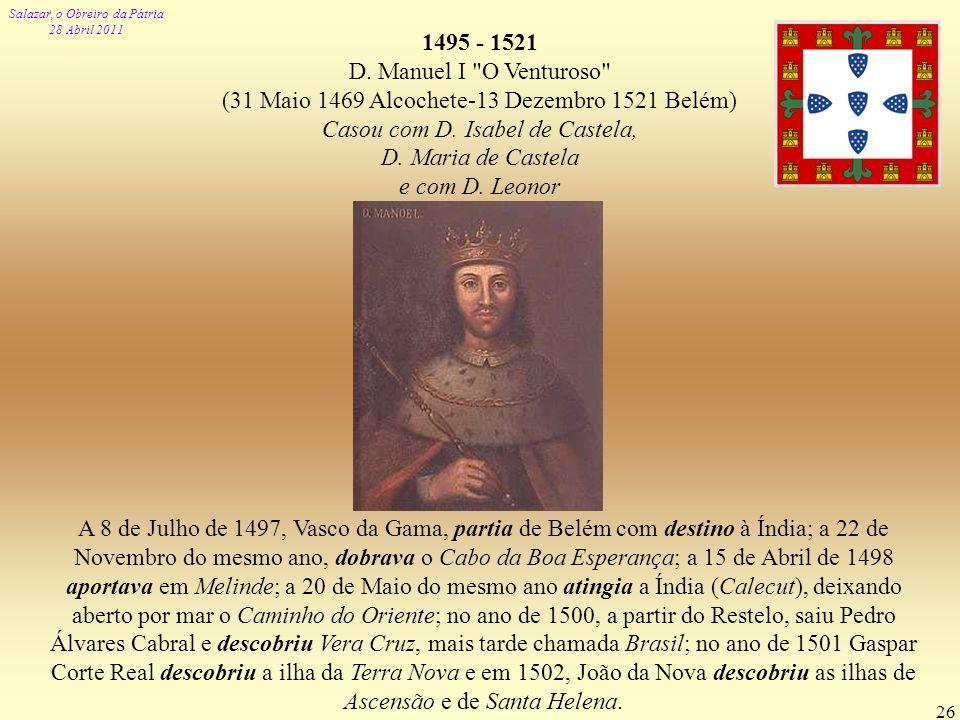 1495 - 1521 D. Manuel I O Venturoso (31 Maio 1469 Alcochete-13 Dezembro 1521 Belém) Casou com D. Isabel de Castela,