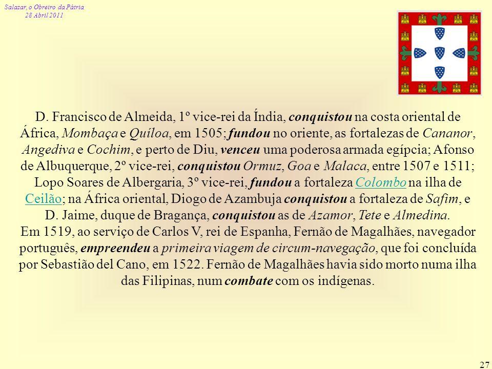D. Francisco de Almeida, 1º vice-rei da Índia, conquistou na costa oriental de África, Mombaça e Quíloa, em 1505; fundou no oriente, as fortalezas de Cananor, Angediva e Cochim, e perto de Diu, venceu uma poderosa armada egípcia; Afonso de Albuquerque, 2º vice-rei, conquistou Ormuz, Goa e Malaca, entre 1507 e 1511; Lopo Soares de Albergaria, 3º vice-rei, fundou a fortaleza Colombo na ilha de Ceilão; na África oriental, Diogo de Azambuja conquistou a fortaleza de Safim, e D. Jaime, duque de Bragança, conquistou as de Azamor, Tete e Almedina.