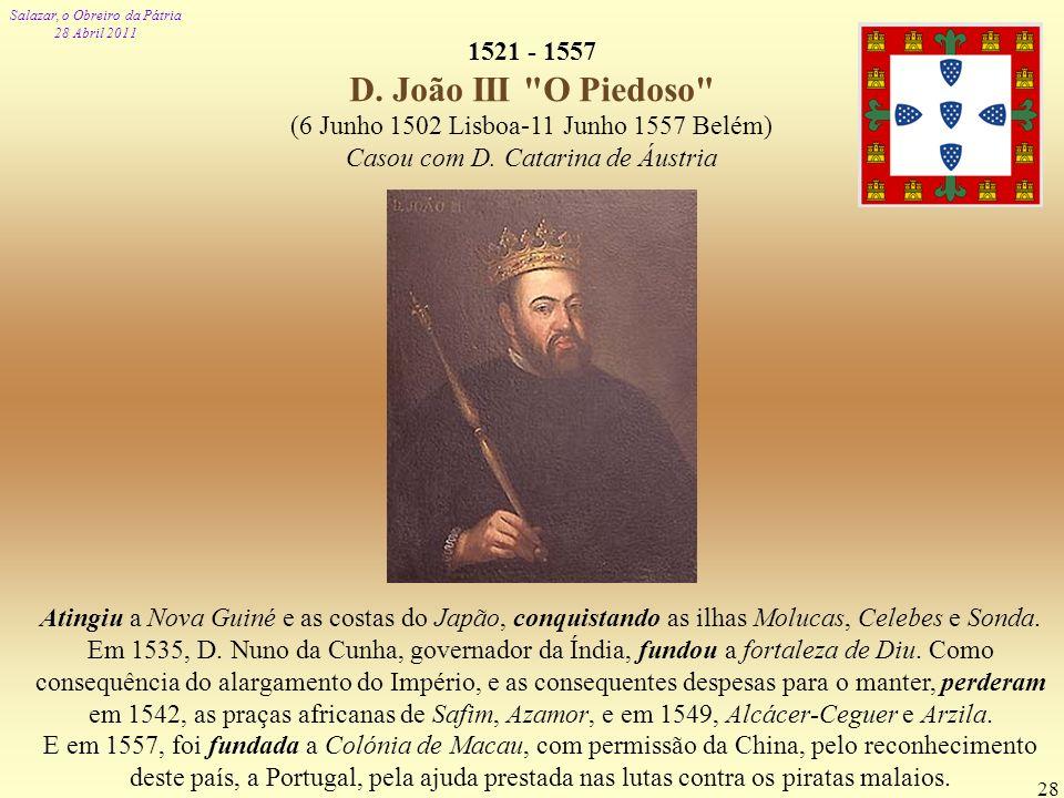 1521 - 1557 D. João III O Piedoso (6 Junho 1502 Lisboa-11 Junho 1557 Belém) Casou com D. Catarina de Áustria.