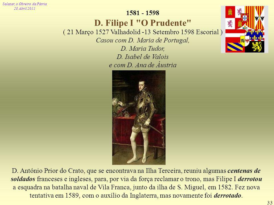1581 - 1598 D. Filipe I O Prudente ( 21 Março 1527 Valhadolid -13 Setembro 1598 Escorial ) Casou com D. Maria de Portugal,