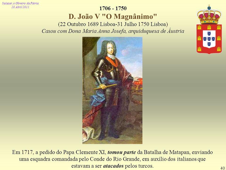 1706 - 1750 D. João V O Magnânimo (22 Outubro 1689 Lisboa-31 Julho 1750 Lisboa) Casou com Dona Maria Anna Josefa, arquiduquesa de Áustria.