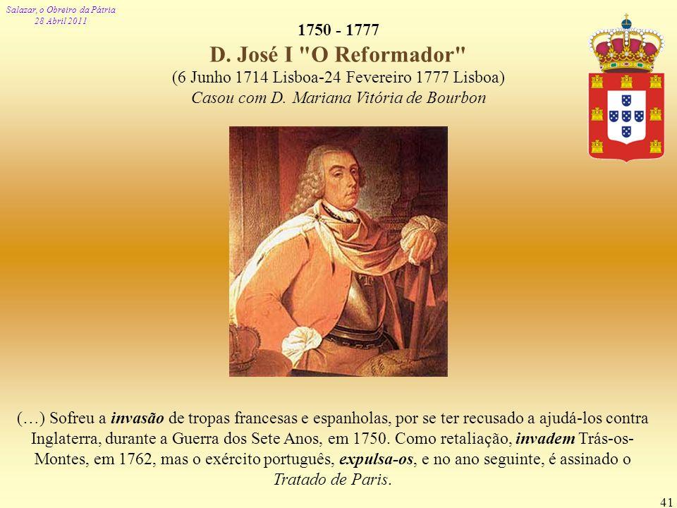 1750 - 1777 D. José I O Reformador (6 Junho 1714 Lisboa-24 Fevereiro 1777 Lisboa) Casou com D. Mariana Vitória de Bourbon.