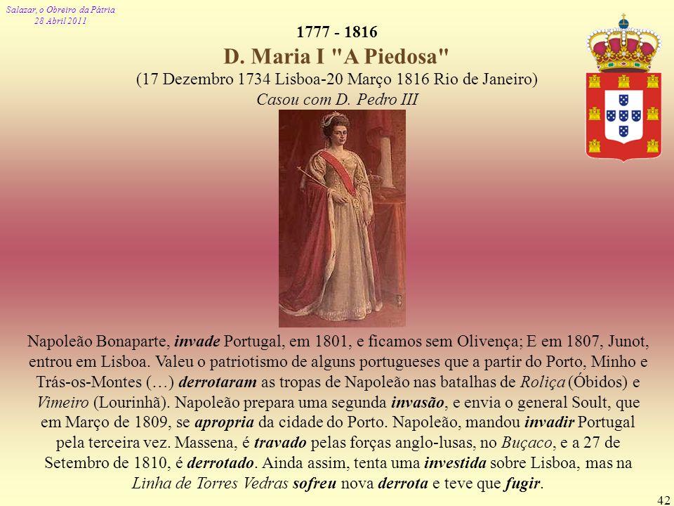 1777 - 1816 D. Maria I A Piedosa (17 Dezembro 1734 Lisboa-20 Março 1816 Rio de Janeiro) Casou com D. Pedro III.