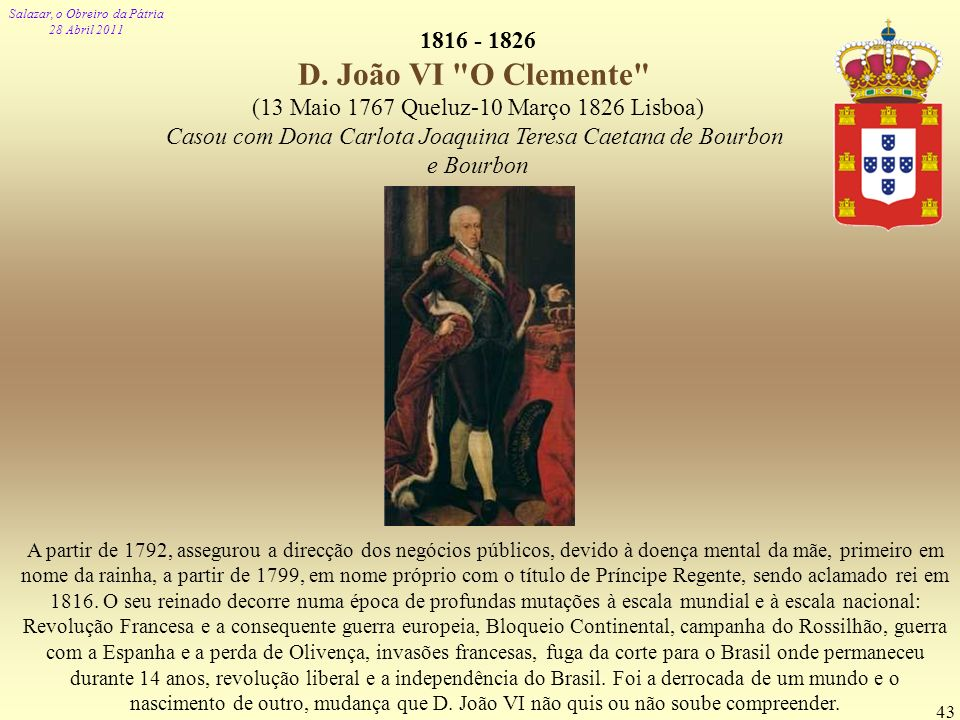 1816 - 1826 D. João VI O Clemente (13 Maio 1767 Queluz-10 Março 1826 Lisboa) Casou com Dona Carlota Joaquina Teresa Caetana de Bourbon.