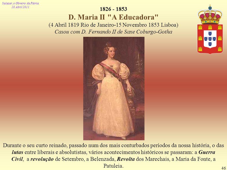 1826 - 1853 D. Maria II A Educadora (4 Abril 1819 Rio de Janeiro-15 Novembro 1853 Lisboa) Casou com D. Fernando II de Saxe Coburgo-Gotha.