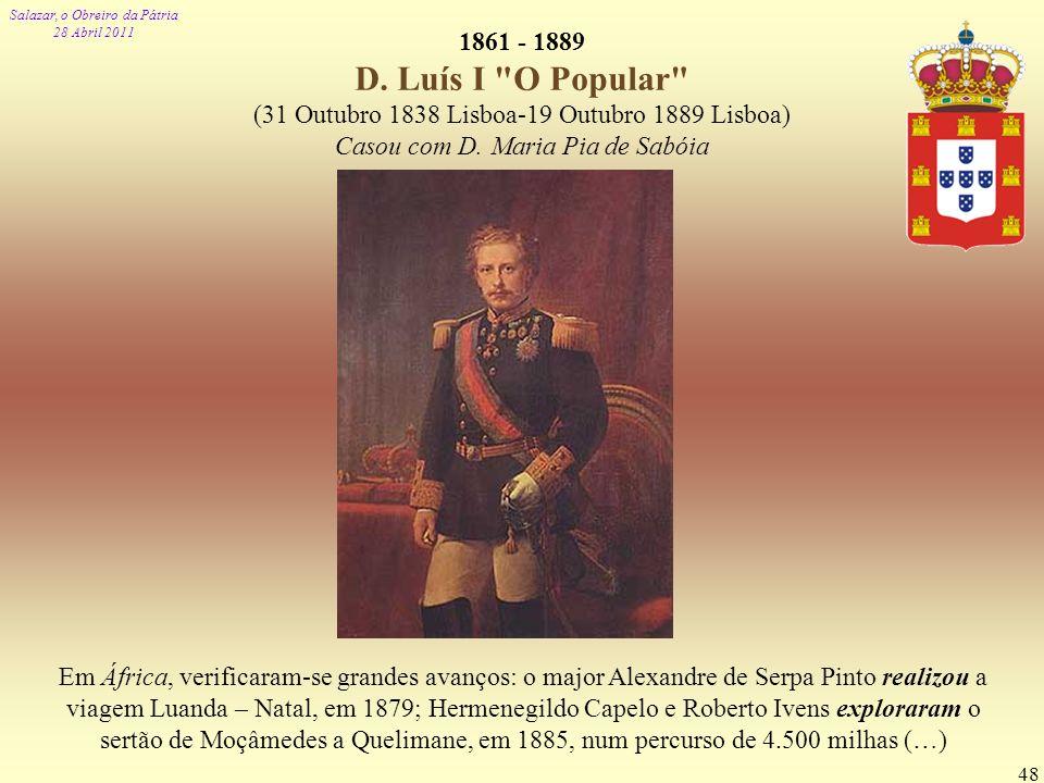 1861 - 1889 D. Luís I O Popular (31 Outubro 1838 Lisboa-19 Outubro 1889 Lisboa) Casou com D. Maria Pia de Sabóia.