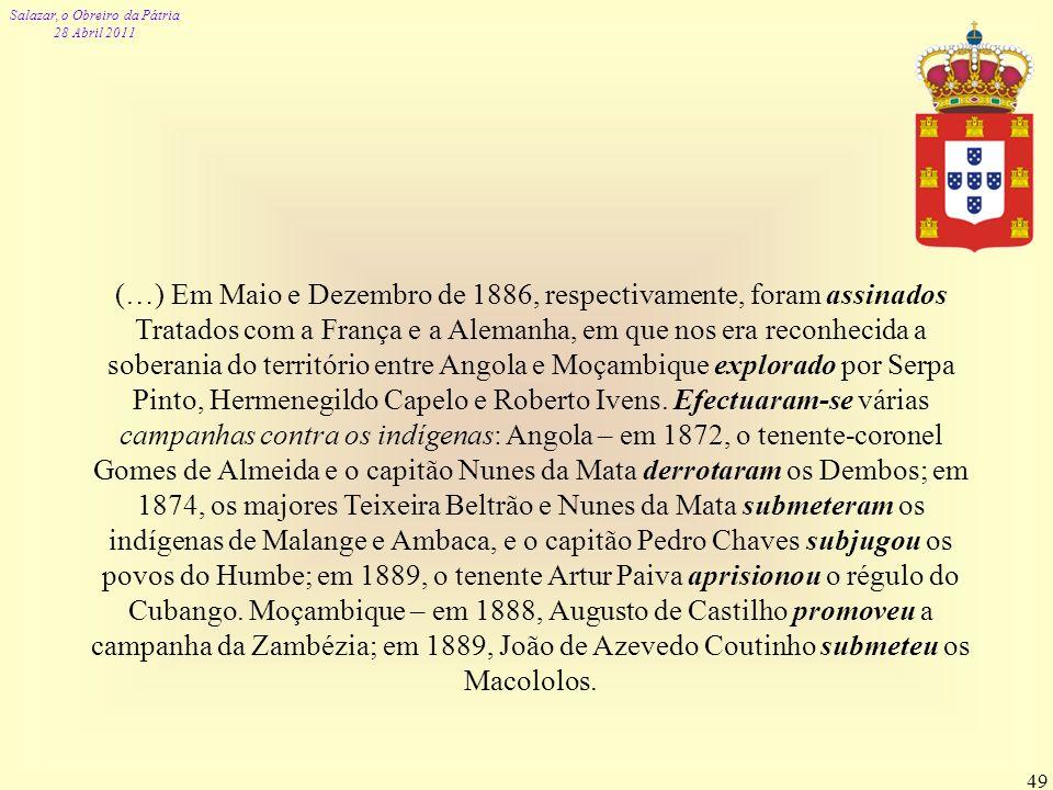 (…) Em Maio e Dezembro de 1886, respectivamente, foram assinados Tratados com a França e a Alemanha, em que nos era reconhecida a soberania do território entre Angola e Moçambique explorado por Serpa Pinto, Hermenegildo Capelo e Roberto Ivens.