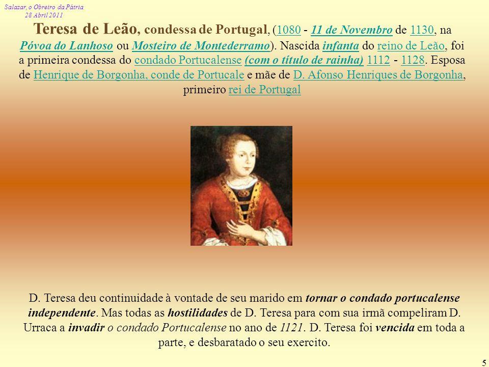 Teresa de Leão, condessa de Portugal, (1080 - 11 de Novembro de 1130, na Póvoa do Lanhoso ou Mosteiro de Montederramo). Nascida infanta do reino de Leão, foi a primeira condessa do condado Portucalense (com o título de rainha) 1112 - 1128. Esposa de Henrique de Borgonha, conde de Portucale e mãe de D. Afonso Henriques de Borgonha, primeiro rei de Portugal