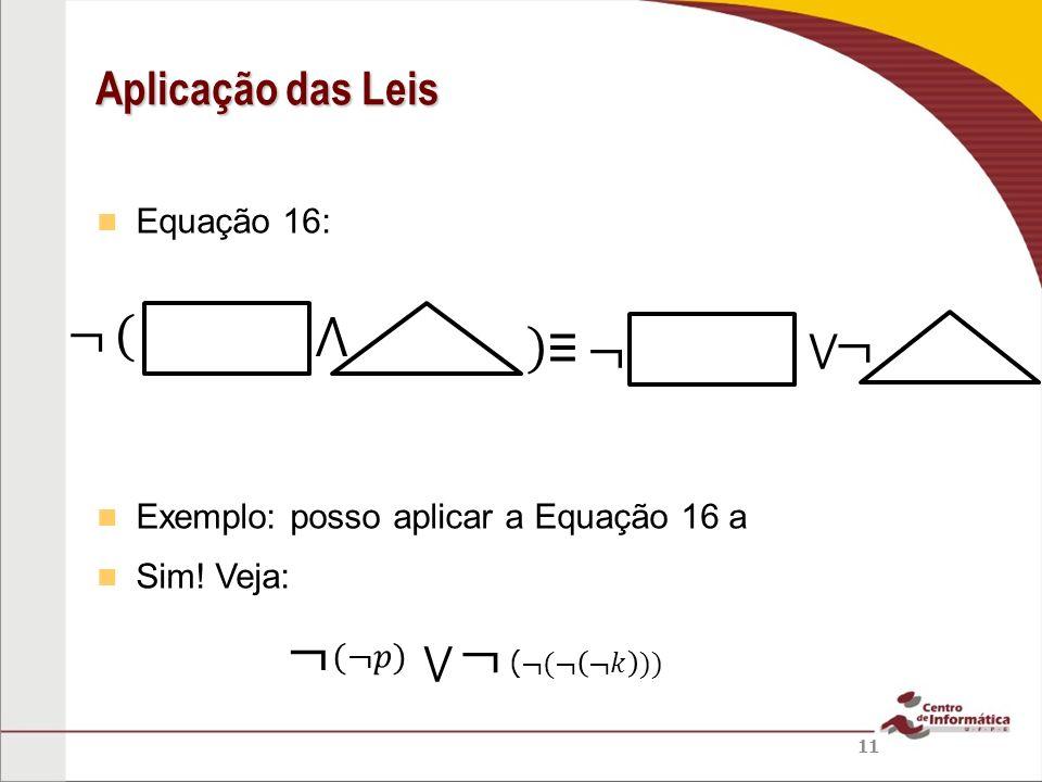 ¬ ¬ ¬ ( ⋀ ) ≡ ¬ ¬ Aplicação das Leis ⋁ ⋁ Equação 16: