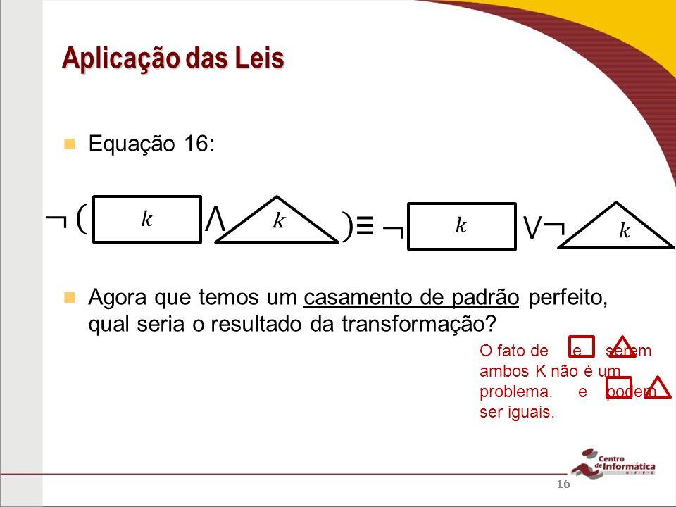 ¬ ( ⋀ ) ≡ ¬ ¬ Aplicação das Leis ⋁ Equação 16:
