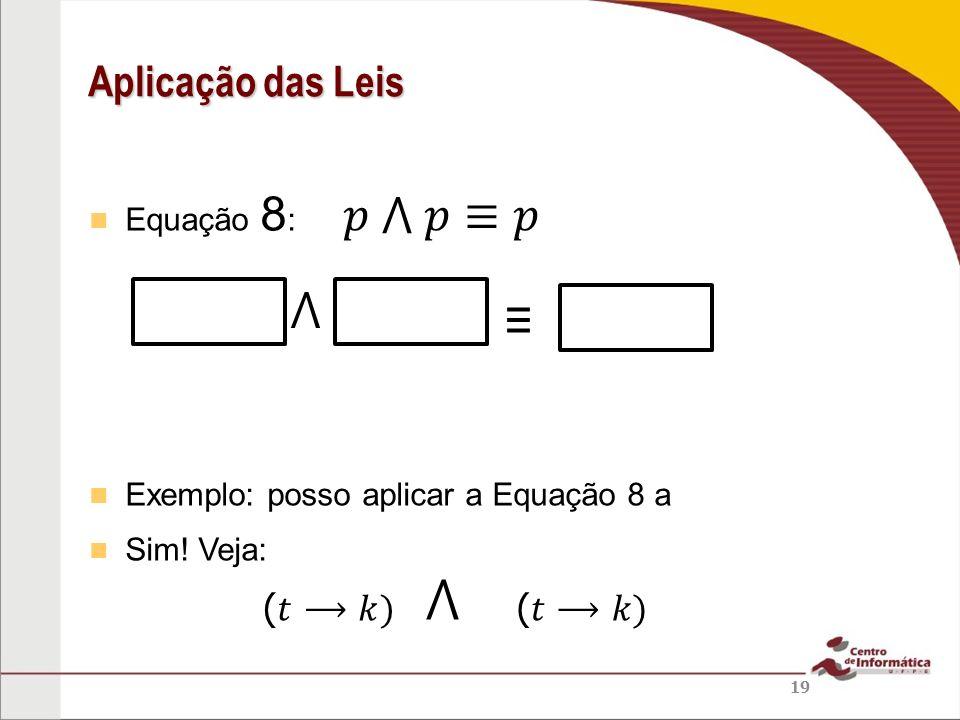 ⋀ 𝑝 ⋀ 𝑝≡𝑝 ⋀ ≡ Aplicação das Leis (𝑡⟶𝑘) (𝑡⟶𝑘) Equação 8: