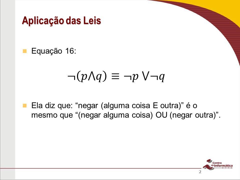 ¬ 𝑝⋀𝑞 ≡¬𝑝 ⋁¬𝑞 Aplicação das Leis Equação 16: