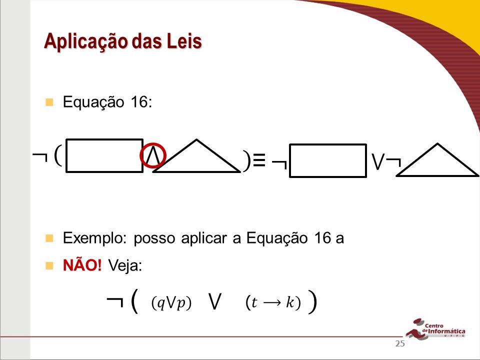 ¬ ( ) ¬ ( ⋀ ) ≡ ¬ ¬ Aplicação das Leis ⋁ ⋁ Equação 16: