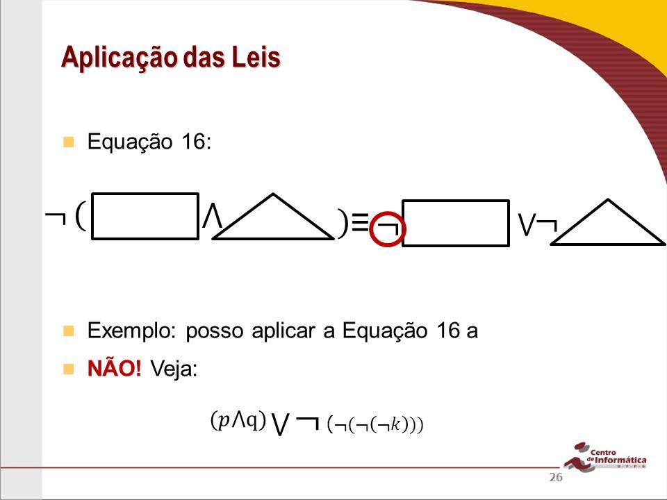 ¬ ¬ ( ⋀ ) ≡ ¬ ¬ Aplicação das Leis ⋁ ⋁ Equação 16: