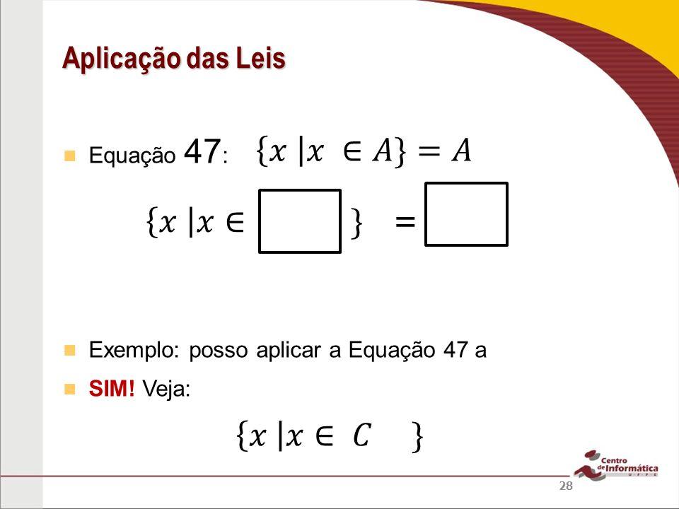 𝑥 𝑥 ∈𝐴}=𝐴 𝑥 𝑥∈ } = 𝑥 𝑥∈ 𝐶 } Aplicação das Leis Equação 47: