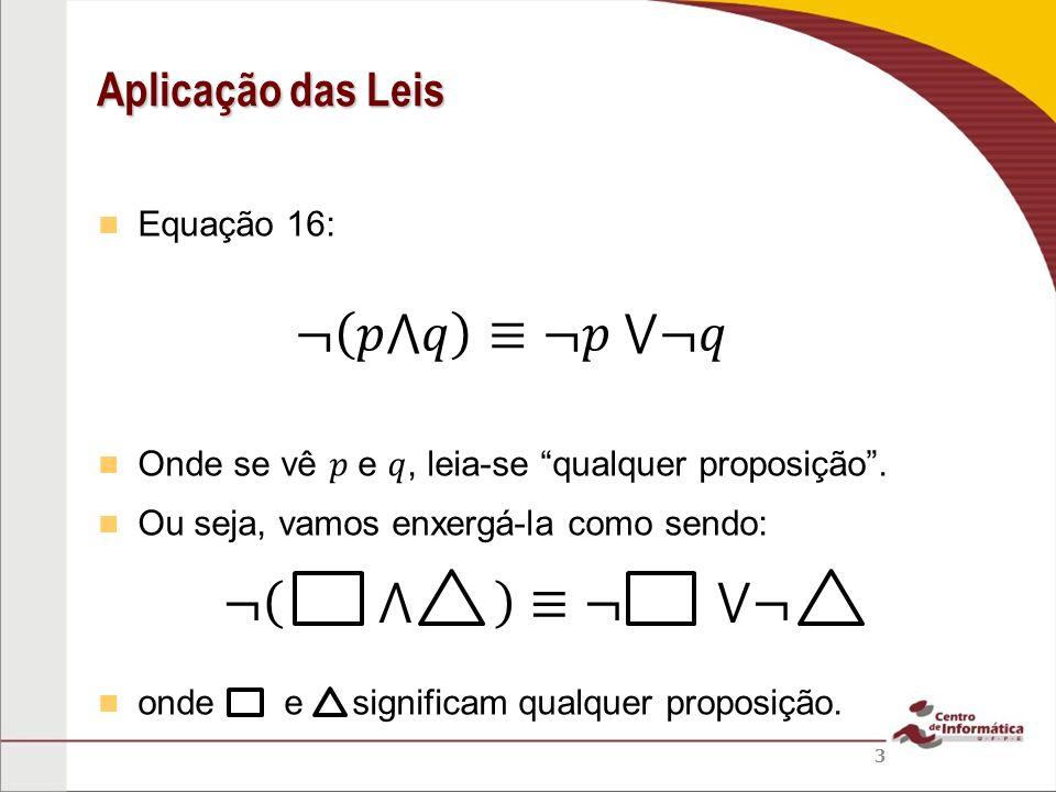 ¬ 𝑝⋀𝑞 ≡¬𝑝 ⋁¬𝑞 ¬ ⋀ ≡¬ ⋁¬ Aplicação das Leis Equação 16: