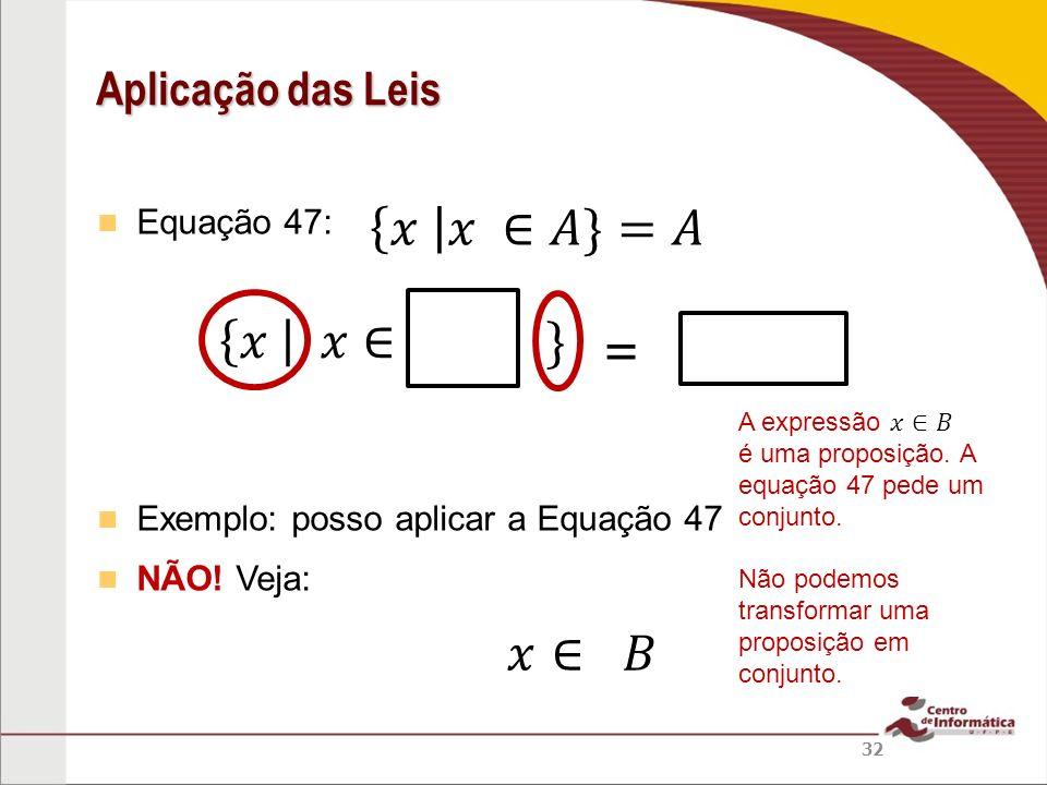 𝑥 𝑥 ∈𝐴}=𝐴 𝑥 𝑥∈ } = 𝑥∈ 𝐵 Aplicação das Leis Equação 47: