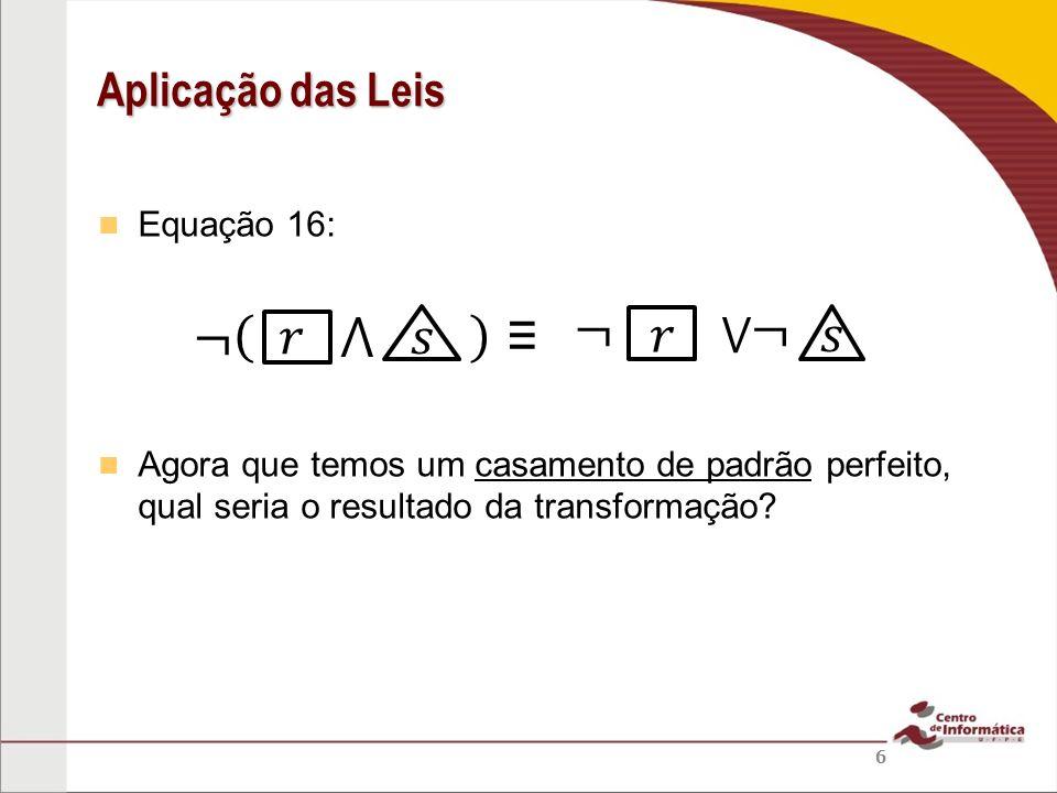 ¬ ¬ ¬ 𝑟 ⋀ 𝑠 ≡ 𝑟 𝑠 Aplicação das Leis ⋁ Equação 16: