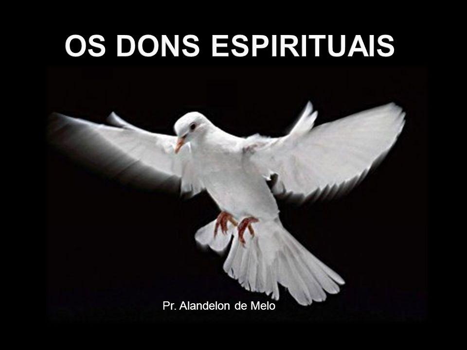 OS DONS ESPIRITUAIS Pr. Alandelon de Melo