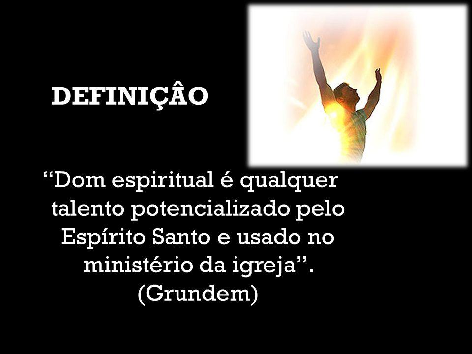 DEFINIÇÂO Dom espiritual é qualquer talento potencializado pelo Espírito Santo e usado no ministério da igreja .