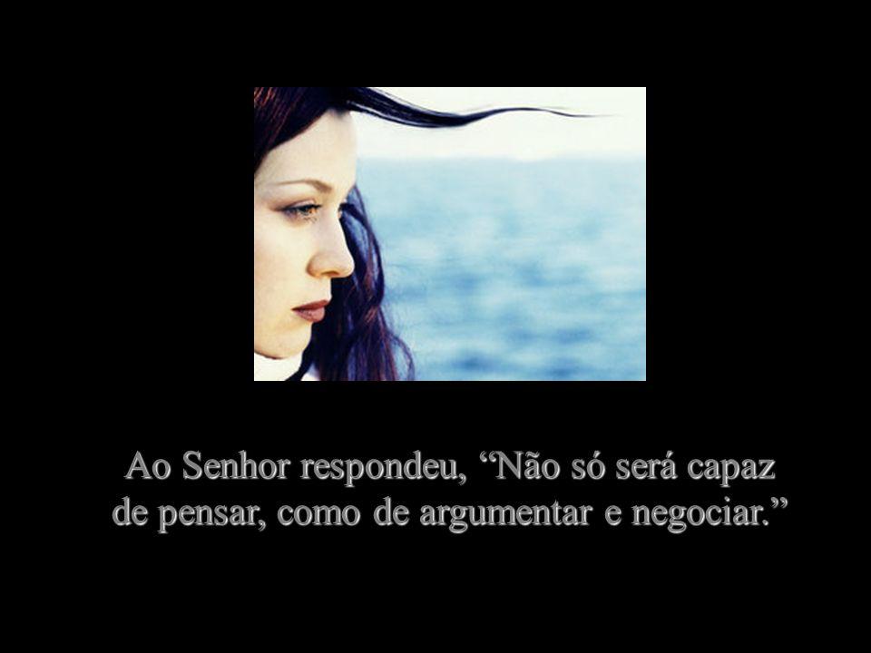 Ao Senhor respondeu, Não só será capaz de pensar, como de argumentar e negociar.