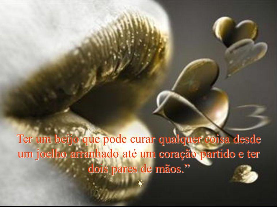 Ter um beijo que pode curar qualquer coisa desde um joelho arranhado até um coração partido e ter dois pares de mãos.