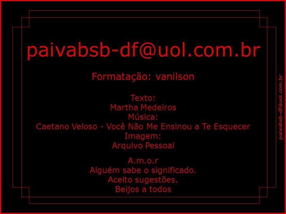 paivabsb-df@uol.com.br Formatação: vanilson Texto: Martha Medeiros