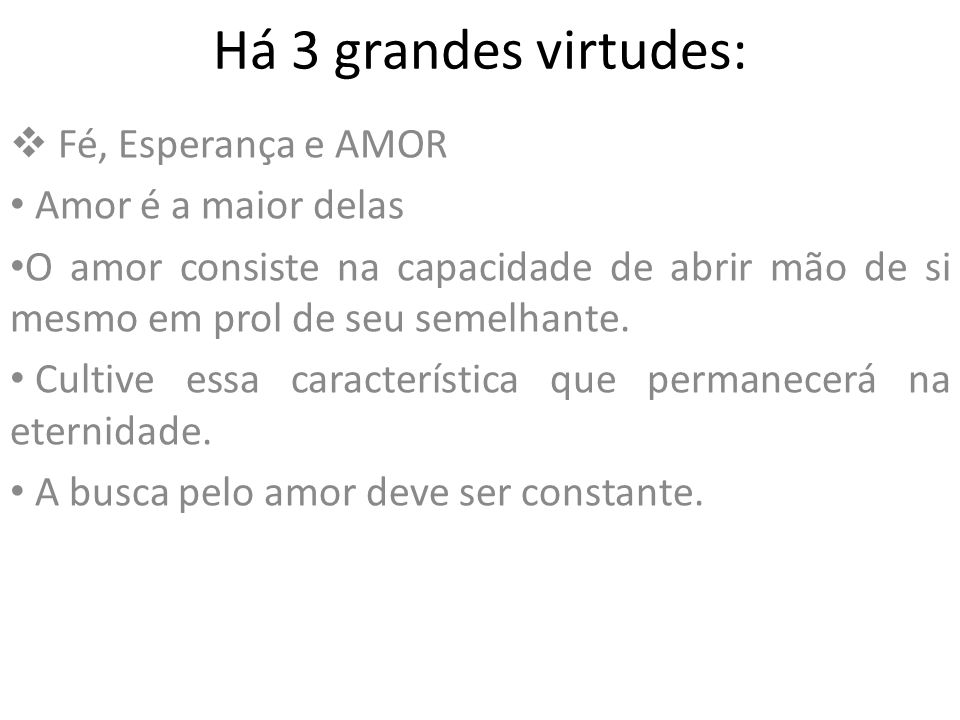 Há 3 grandes virtudes: Fé, Esperança e AMOR Amor é a maior delas