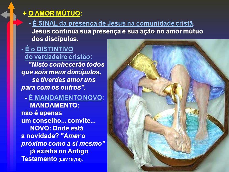 + O AMOR MÚTUO: - É SINAL da presença de Jesus na comunidade cristã. Jesus continua sua presença e sua ação no amor mútuo.