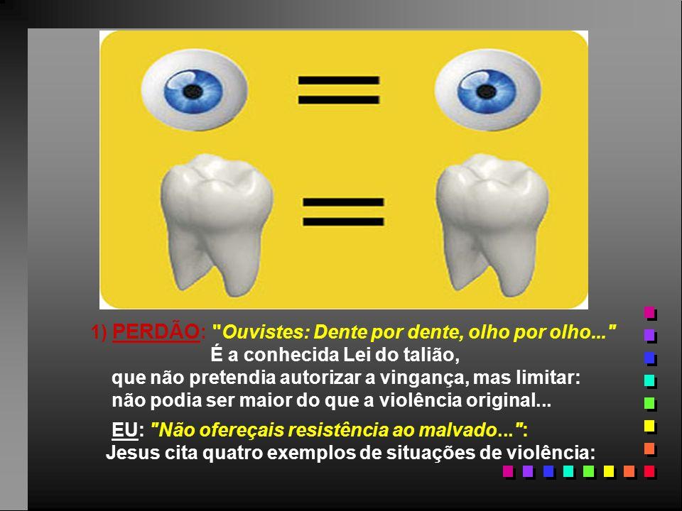 1) PERDÃO: Ouvistes: Dente por dente, olho por olho...