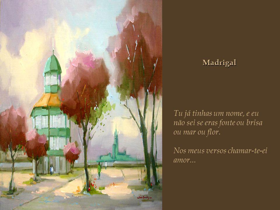 Madrigal Tu já tinhas um nome, e eu não sei se eras fonte ou brisa ou mar ou flor.