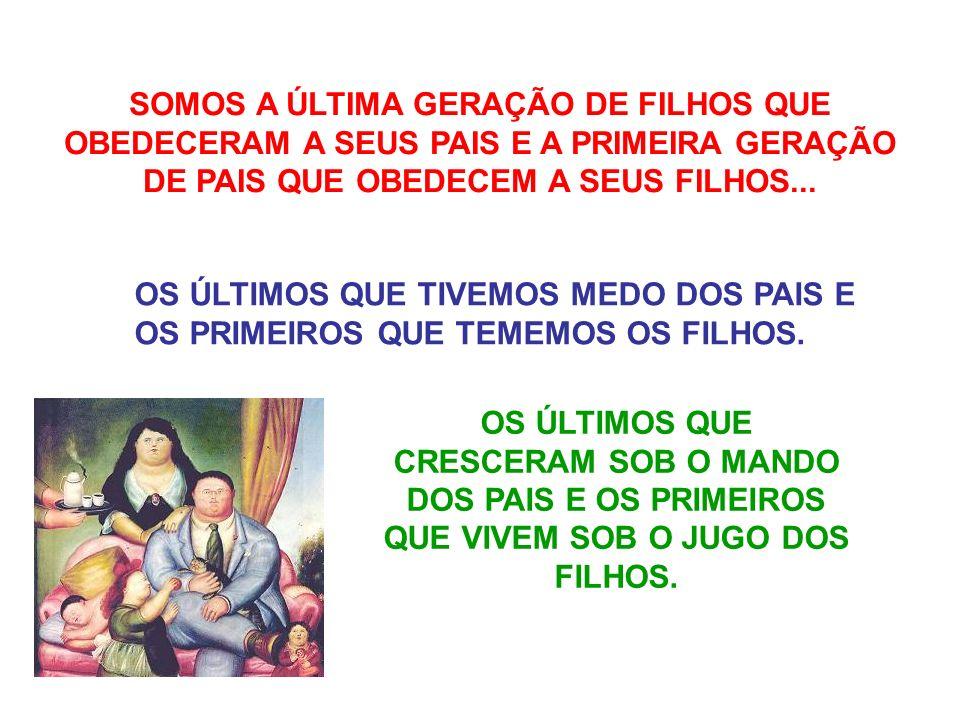 SOMOS A ÚLTIMA GERAÇÃO DE FILHOS QUE OBEDECERAM A SEUS PAIS E A PRIMEIRA GERAÇÃO DE PAIS QUE OBEDECEM A SEUS FILHOS...